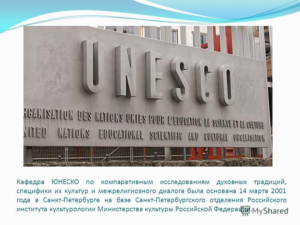 Кафедра ЮНЕСКО по компаративным исследованиям духовных традиций, специфики их культур и межрелигиозного диалога была основана 14 марта 2001 года в Санкт-Петербурге на базе Санкт-Петербургского отделения Российского института культурологии Министерств