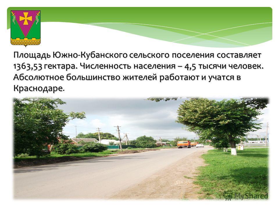 Площадь Южно-Кубанского сельского поселения составляет 1363,53 гектара. Численность населения – 4,5 тысячи человек. Абсолютное большинство жителей работают и учатся в Краснодаре Площадь Южно-Кубанского сельского поселения составляет 1363,53 гектара.