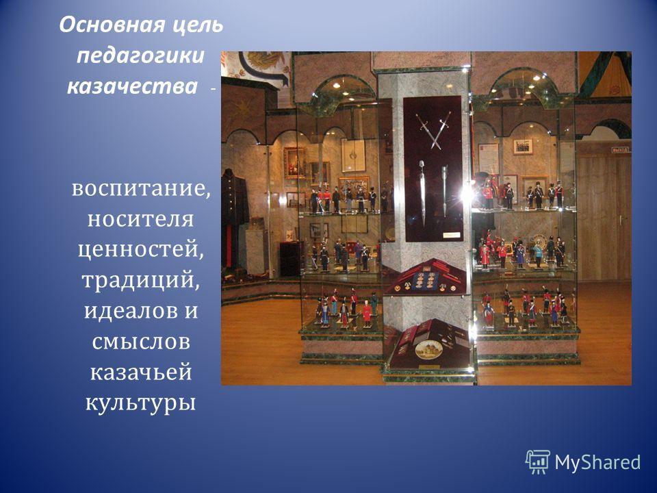 Основная цель педагогики казачества - воспитание, носителя ценностей, традиций, идеалов и смыслов казачьей культуры