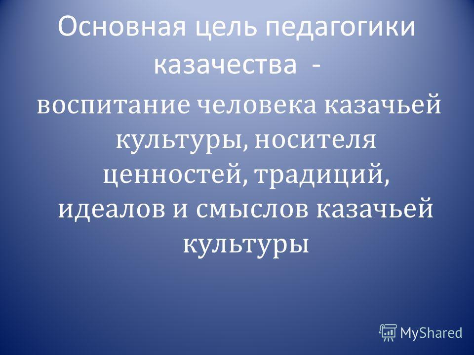 Основная цель педагогики казачества - воспитание человека казачьей культуры, носителя ценностей, традиций, идеалов и смыслов казачьей культуры