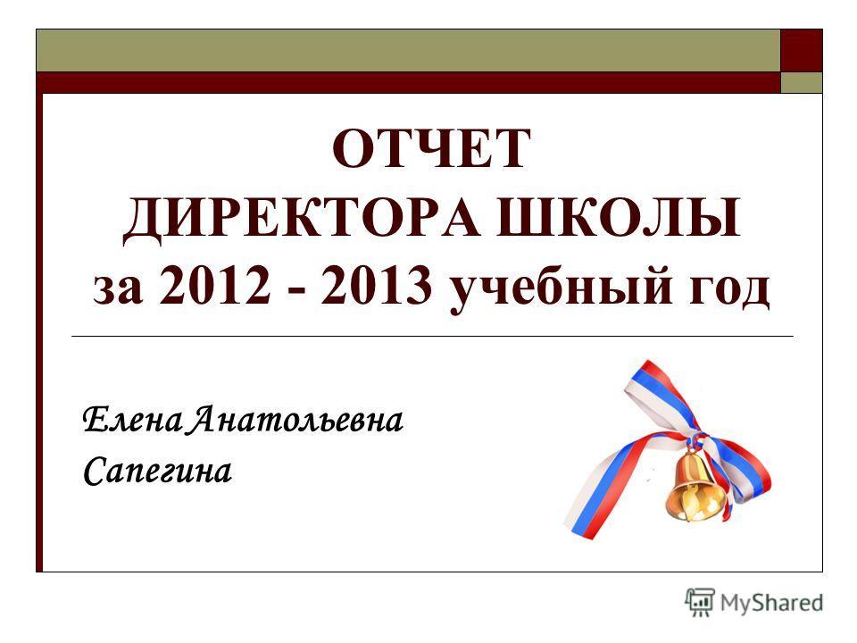 ОТЧЕТ ДИРЕКТОРА ШКОЛЫ за 2012 - 2013 учебный год Елена Анатольевна Сапегина