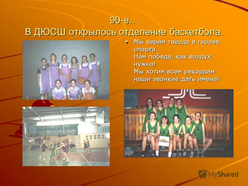 90-е… В ДЮСШ открылось отделение баскетбола. Мы верим твёрдо в героев спорта. Нам победа, как воздух нужна! Мы хотим всем рекордам наши звонкие дать имена!