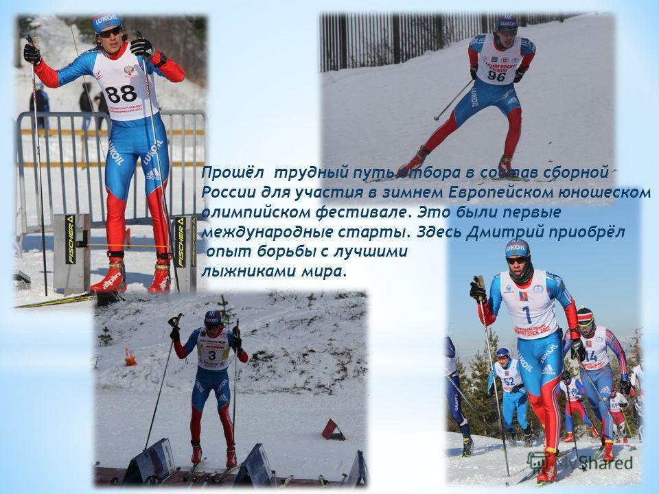 Прошёл трудный путь отбора в состав сборной России для участия в зимнем Европейском юношеском олимпийском фестивале. Это были первые международные старты. Здесь Дмитрий приобрёл опыт борьбы с лучшими лыжниками мира.