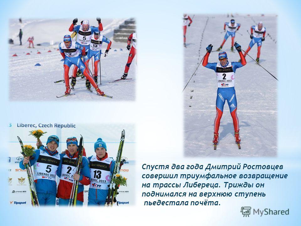 Спустя два года Дмитрий Ростовцев совершил триумфальное возвращение на трассы Либереца. Трижды он поднимался на верхнюю ступень пьедестала почёта.