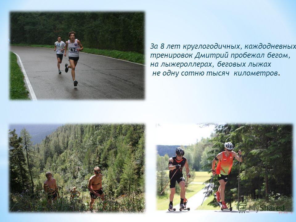 За 8 лет круглогодичных, каждодневных тренировок Дмитрий пробежал бегом, на лыжероллерах, беговых лыжах не одну сотню тысяч километров.