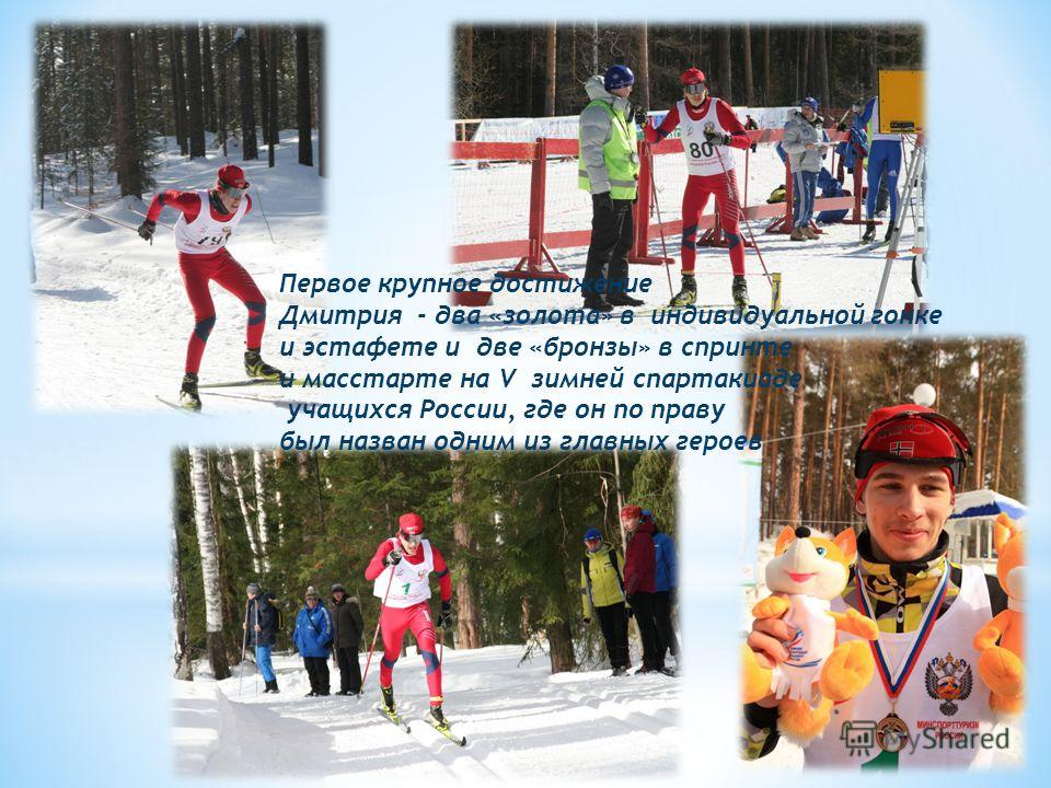 Первое крупное достижение Дмитрия - два «золота» в индивидуальной гонке и эстафете и две «бронзы» в спринте и масстарте на V зимней спартакиаде учащихся России, где он по праву был назван одним из главных героев