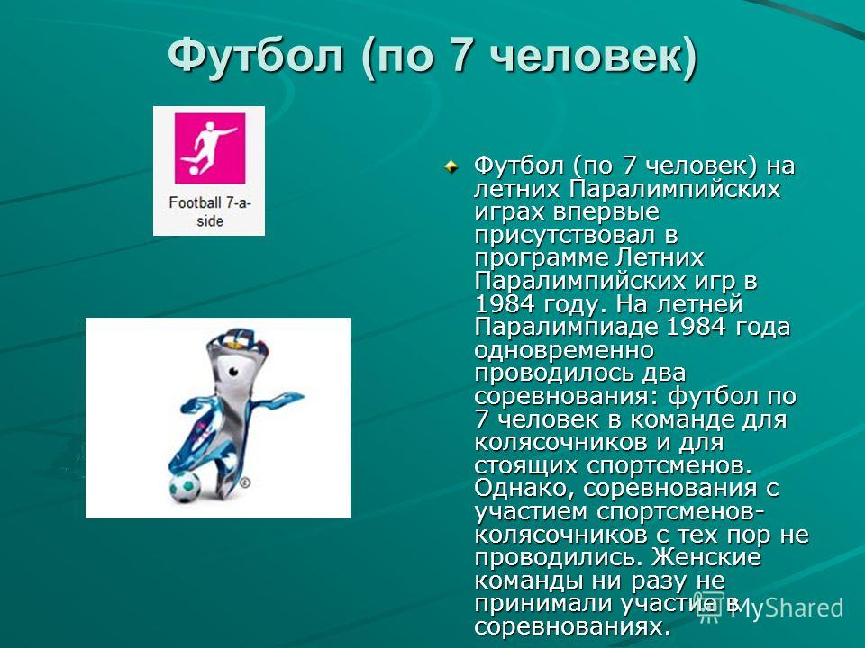 Футбол (по 7 человек) Футбол (по 7 человек) на летних Паралимпийских играх впервые присутствовал в программе Летних Паралимпийских игр в 1984 году. На летней Паралимпиаде 1984 года одновременно проводилось два соревнования: футбол по 7 человек в кома