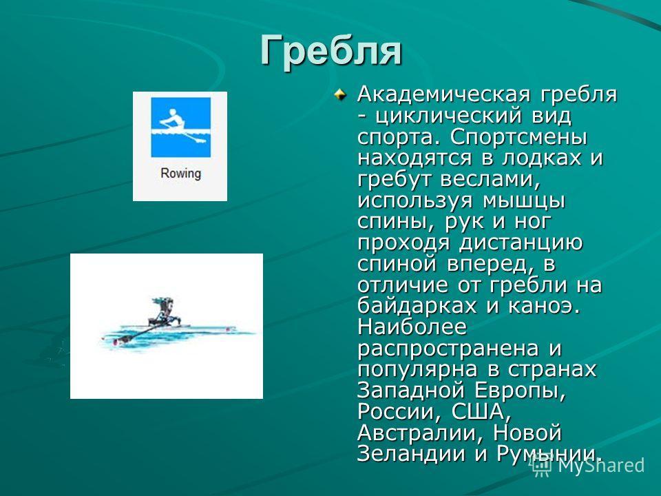 Гребля Академическая гребля - циклический вид спорта. Спортсмены находятся в лодках и гребут веслами, используя мышцы спины, рук и ног проходя дистанцию спиной вперед, в отличие от гребли на байдарках и каноэ. Наиболее распространена и популярна в ст