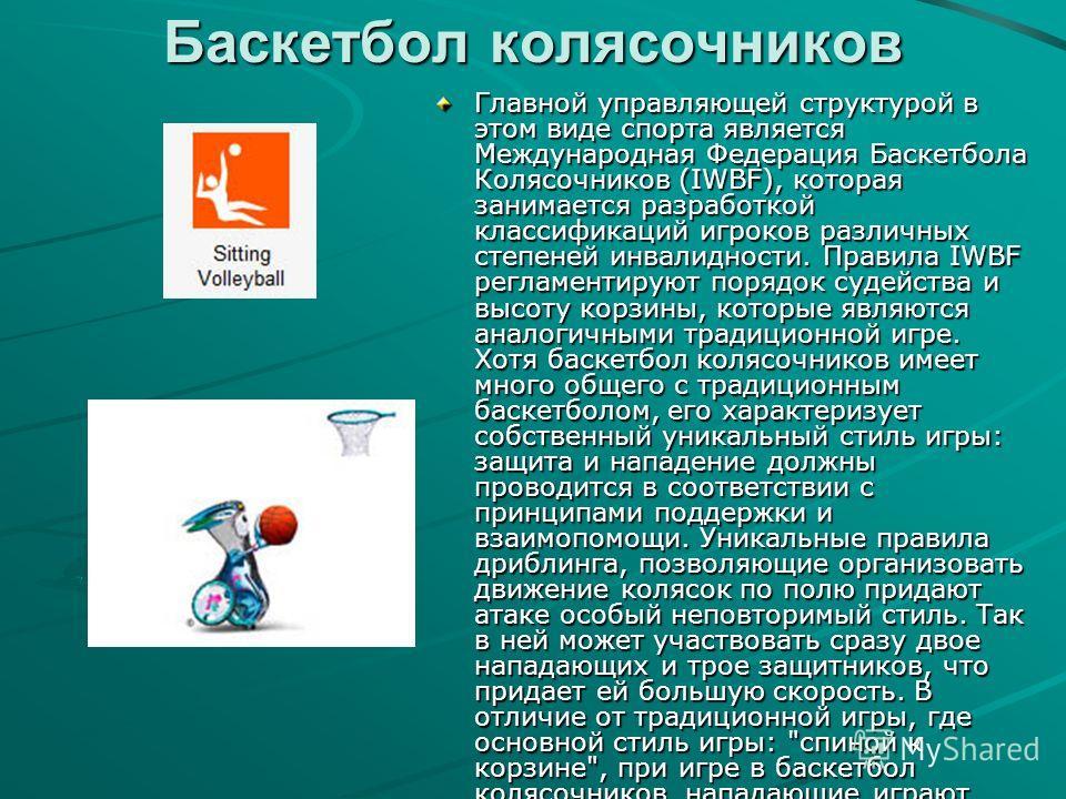 Баскетбол колясочников Главной управляющей структурой в этом виде спорта является Международная Федерация Баскетбола Колясочников (IWBF), которая занимается разработкой классификаций игроков различных степеней инвалидности. Правила IWBF регламентирую