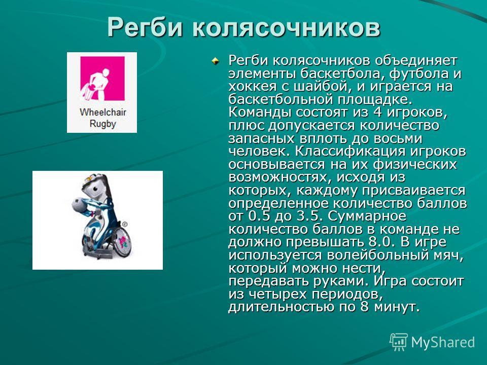Регби колясочников Регби колясочников объединяет элементы баскетбола, футбола и хоккея с шайбой, и играется на баскетбольной площадке. Команды состоят из 4 игроков, плюс допускается количество запасных вплоть до восьми человек. Классификация игроков