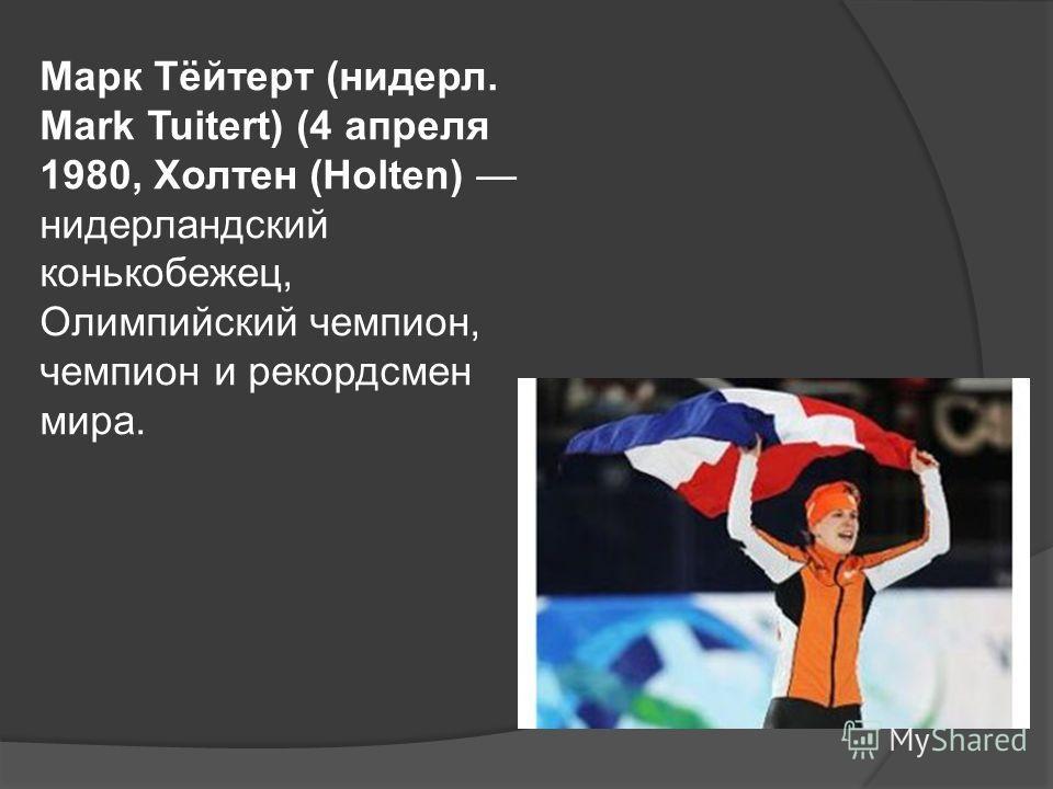 Марк Тёйтерт (нидерл. Mark Tuitert) (4 апреля 1980, Холтен (Holten) нидерландский конькобежец, Олимпийский чемпион, чемпион и рекордсмен мира.
