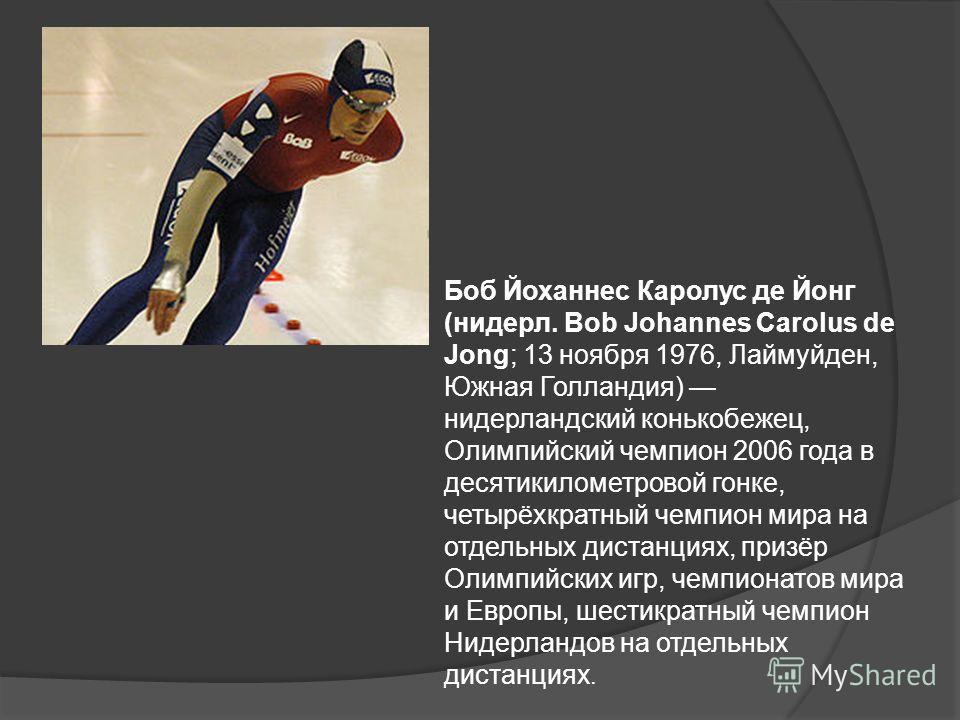 Боб Йоханнес Каролус де Йонг (нидерл. Bob Johannes Carolus de Jong; 13 ноября 1976, Лаймуйден, Южная Голландия) нидерландский конькобежец, Олимпийский чемпион 2006 года в десятикилометровой гонке, четырёхкратный чемпион мира на отдельных дистанциях,