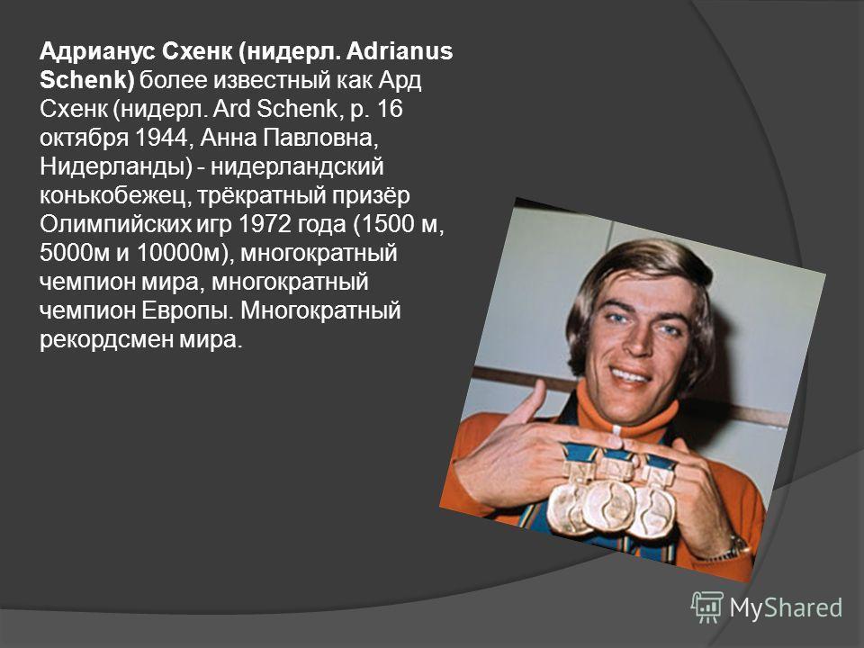 Адрианус Схенк (нидерл. Adrianus Schenk) более известный как Ард Схенк (нидерл. Ard Schenk, р. 16 октября 1944, Анна Павловна, Нидерланды) - нидерландский конькобежец, трёкратный призёр Олимпийских игр 1972 года (1500 м, 5000м и 10000м), многократный