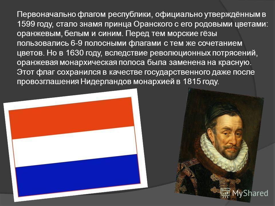 Первоначально флагом республики, официально утверждённым в 1599 году, стало знамя принца Оранского с его родовыми цветами: оранжевым, белым и синим. Перед тем морские гёзы пользовались 6-9 полосными флагами с тем же сочетанием цветов. Но в 1630 году,