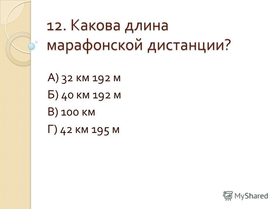 12. Какова длина марафонской дистанции ? А ) 32 км 192 м Б ) 40 км 192 м В ) 100 км Г ) 42 км 195 м