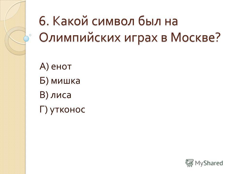 6. Какой символ был на Олимпийских играх в Москве ? А ) енот Б ) мишка В ) лиса Г ) утконос