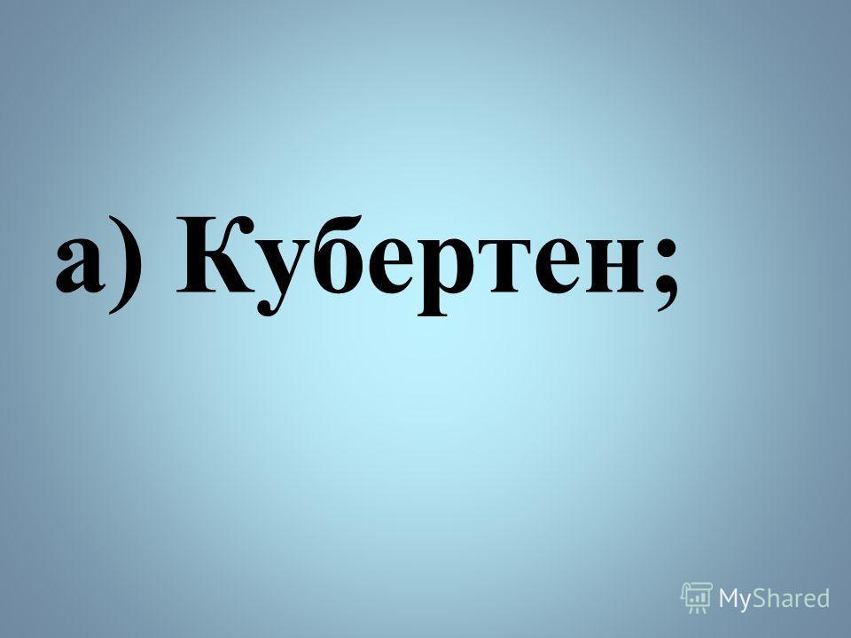 а) Кубертен;