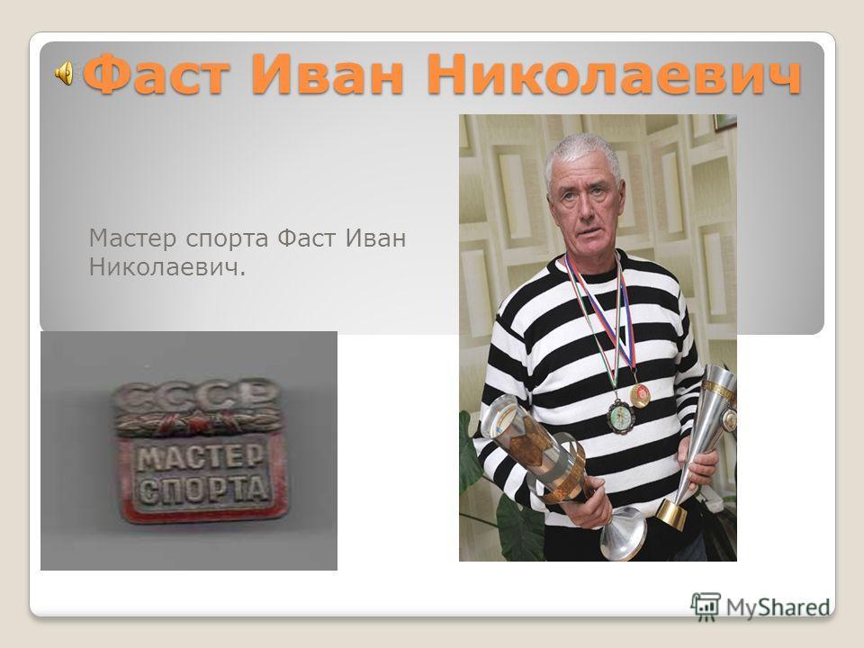 Фаст Иван Николаевич Мастер спорта Фаст Иван Николаевич.