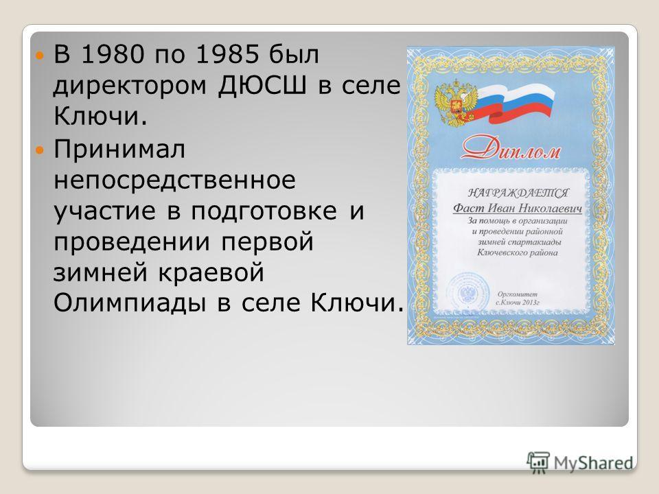 В 1980 по 1985 был директором ДЮСШ в селе Ключи. Принимал непосредственное участие в подготовке и проведении первой зимней краевой Олимпиады в селе Ключи.