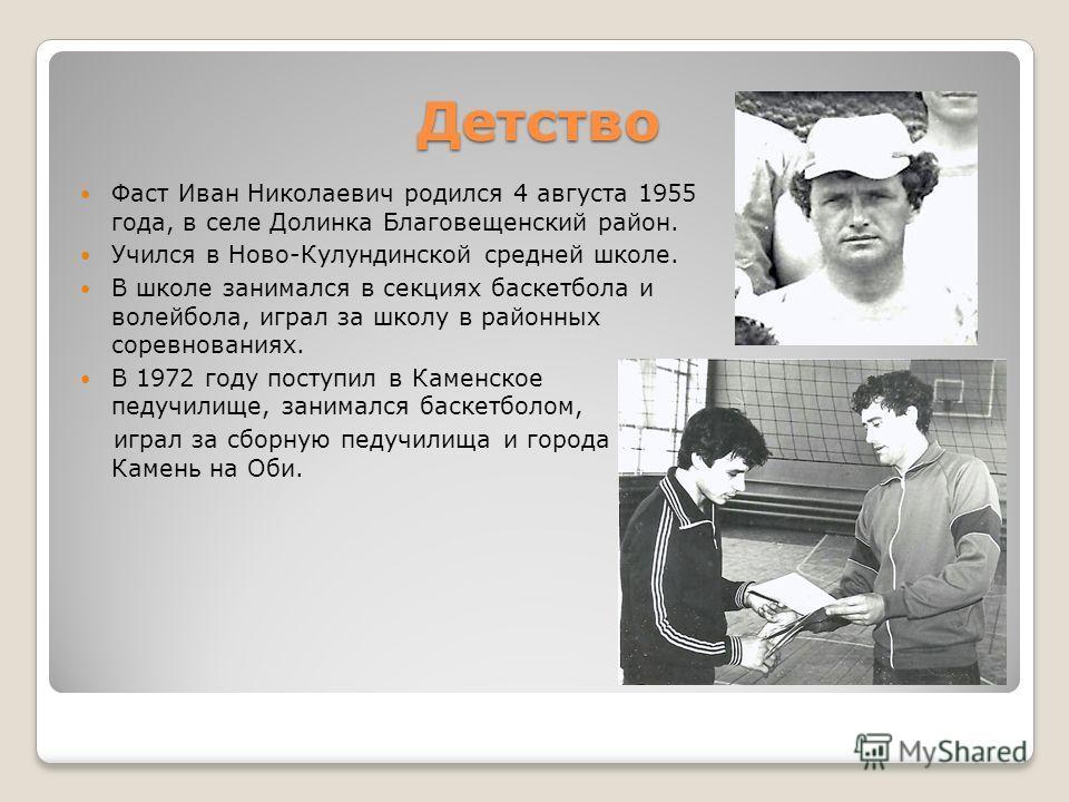 Детство Фаст Иван Николаевич родился 4 августа 1955 года, в селе Долинка Благовещенский район. Учился в Ново-Кулундинской средней школе. В школе занимался в секциях баскетбола и волейбола, играл за школу в районных соревнованиях. В 1972 году поступил