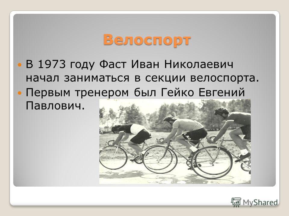 Велоспорт Велоспорт В 1973 году Фаст Иван Николаевич начал заниматься в секции велоспорта. Первым тренером был Гейко Евгений Павлович.