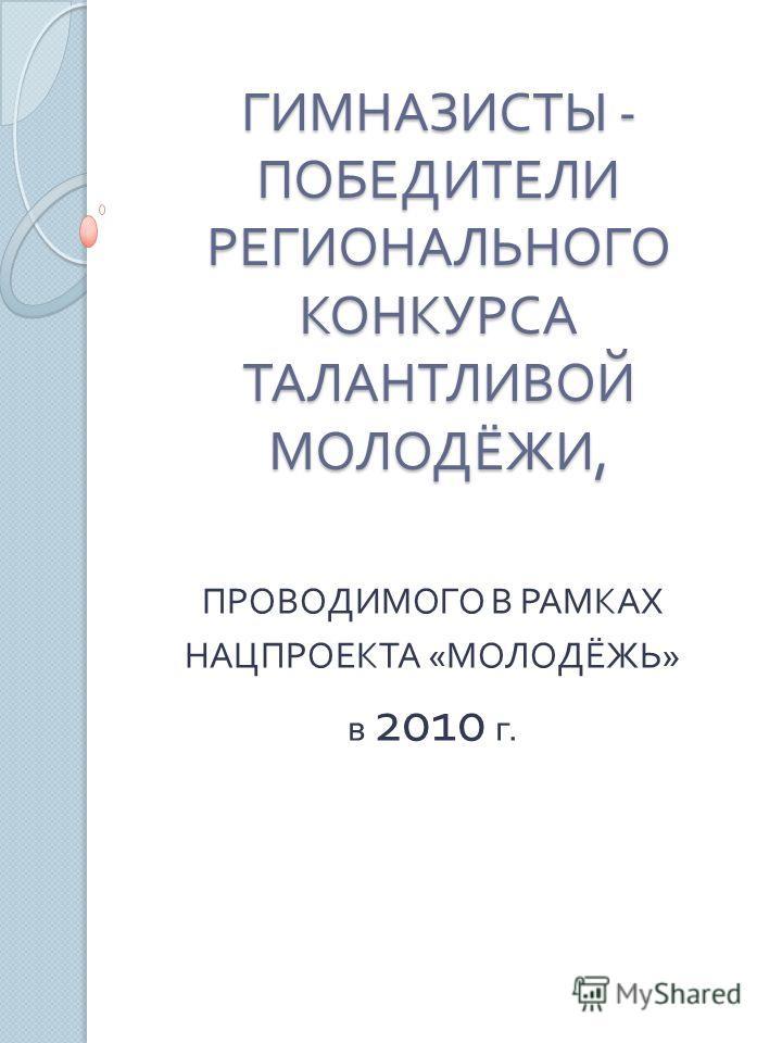 ГИМНАЗИСТЫ - ПОБЕДИТЕЛИ РЕГИОНАЛЬНОГО КОНКУРСА ТАЛАНТЛИВОЙ МОЛОДЁЖИ, ПРОВОДИМОГО В РАМКАХ НАЦПРОЕКТА « МОЛОДЁЖЬ » в 2010 г.