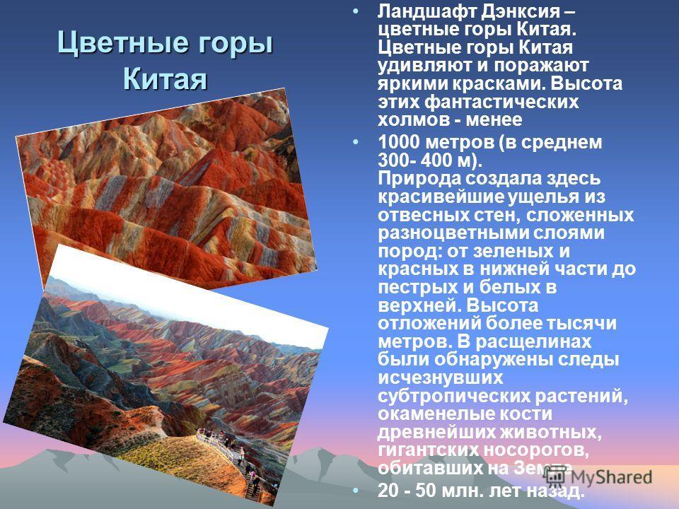 Цветные горы Китая Ландшафт Дэнксия – цветные горы Китая. Цветные горы Китая удивляют и поражают яркими красками. Высота этих фантастических холмов - менее 1000 метров (в среднем 300- 400 м). Природа создала здесь красивейшие ущелья из отвесных стен,