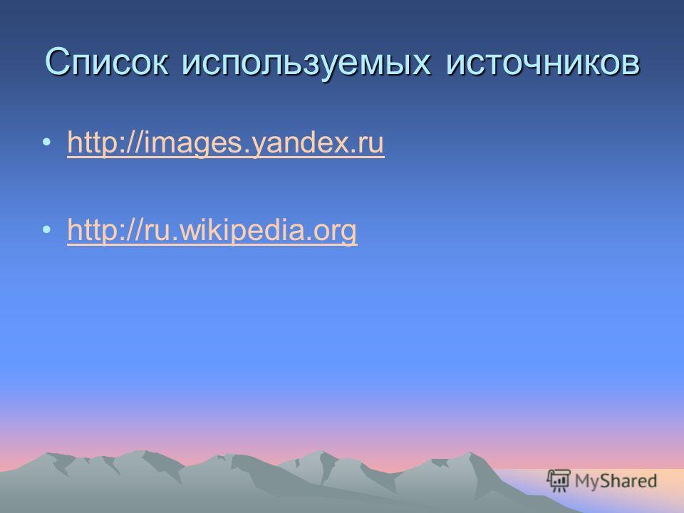 Список используемых источников http://images.yandex.ru http://ru.wikipedia.org