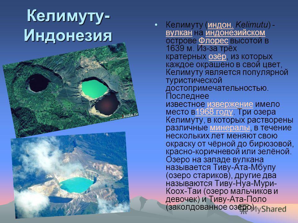 Келимуту- Индонезия Келимуту (индон. Kelimutu) - вулкан на индонезийском острове Флорес высотой в 1639 м. Из-за трёх кратерных озёр, из которых каждое окрашено в свой цвет, Келимуту является популярной туристической достопримечательностью. Последнее
