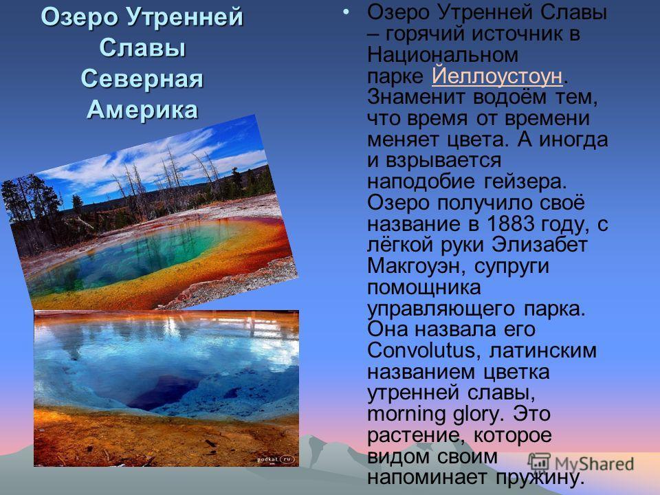 Озеро Утренней Славы Северная Америка Озеро Утренней Славы – горячий источник в Национальном парке Йеллоустоун. Знаменит водоём тем, что время от времени меняет цвета. А иногда и взрывается наподобие гейзера. Озеро получило своё название в 1883 году,
