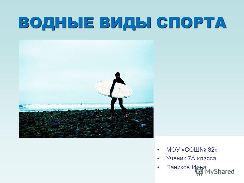 ВОДНЫЕ ВИДЫ СПОРТА МОУ «СОШ 32» Ученик 7А класса Паников Илья.