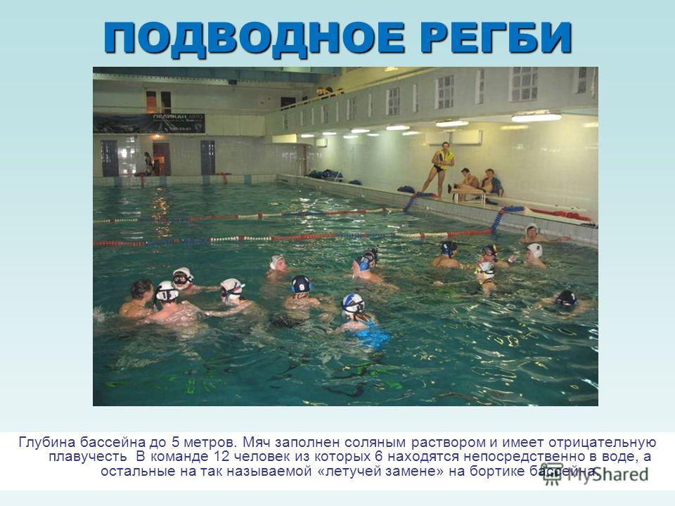 ПОДВОДНОЕ РЕГБИ Глубина бассейна до 5 метров. Мяч заполнен соляным раствором и имеет отрицательную плавучесть В команде 12 человек из которых 6 находятся непосредственно в воде, а остальные на так называемой «летучей замене» на бортике бассейна.