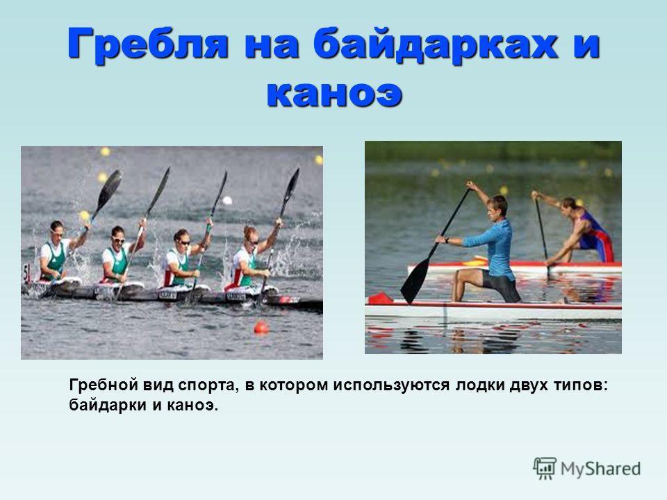 Гребля на байдарках и каноэ Гребной вид спорта, в котором используются лодки двух типов: байдарки и каноэ.