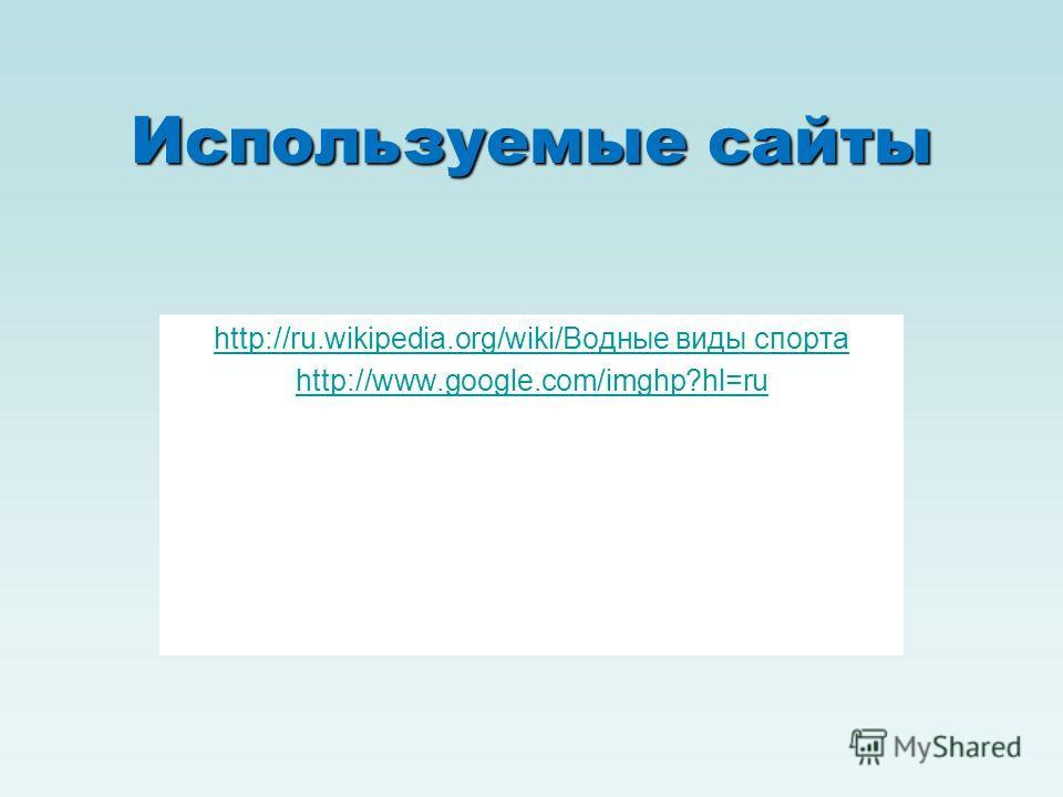 Используемые сайты http://ru.wikipedia.org/wiki/Водные виды спорта http://www.google.com/imghp?hl=ru