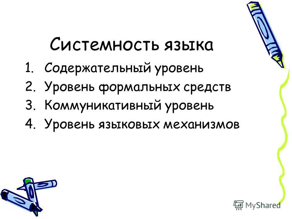 Системность языка 1.Содержательный уровень 2.Уровень формальных средств 3.Коммуникативный уровень 4.Уровень языковых механизмов