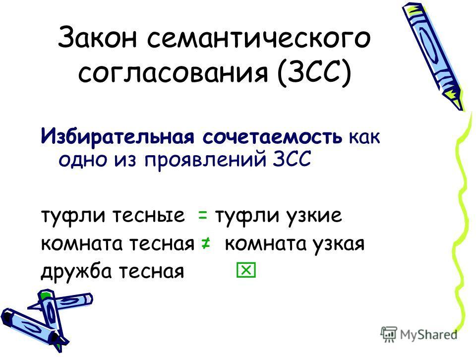 Закон семантического согласования (ЗСС) Избирательная сочетаемость как одно из проявлений ЗСС туфли тесные = туфли узкие комната тесная комната узкая дружба тесная