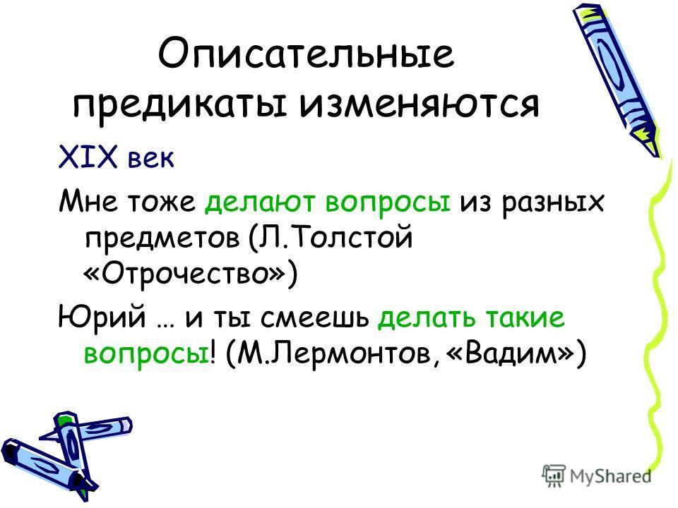 Описательные предикаты изменяются XIX век Мне тоже делают вопросы из разных предметов (Л.Толстой «Отрочество») Юрий … и ты смеешь делать такие вопросы! (М.Лермонтов, «Вадим»)