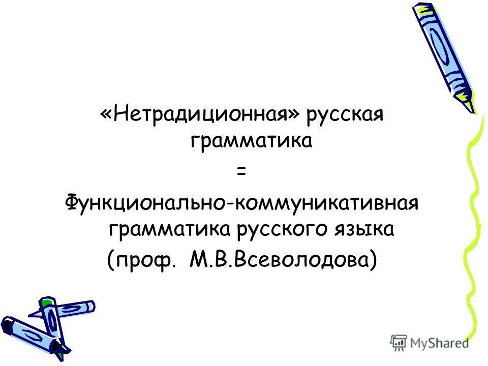 «Нетрадиционная» русская грамматика = Функционально-коммуникативная грамматика русского языка (проф. М.В.Всеволодова)