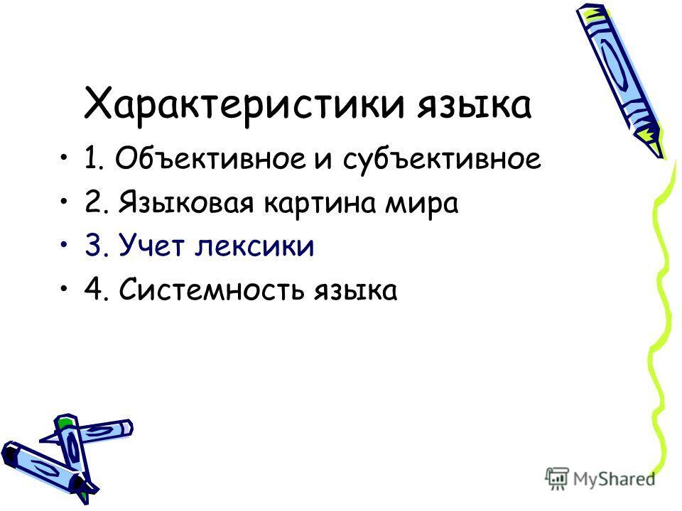 Характеристики языка 1. Объективное и субъективное 2. Языковая картина мира 3. Учет лексики 4. Системность языка