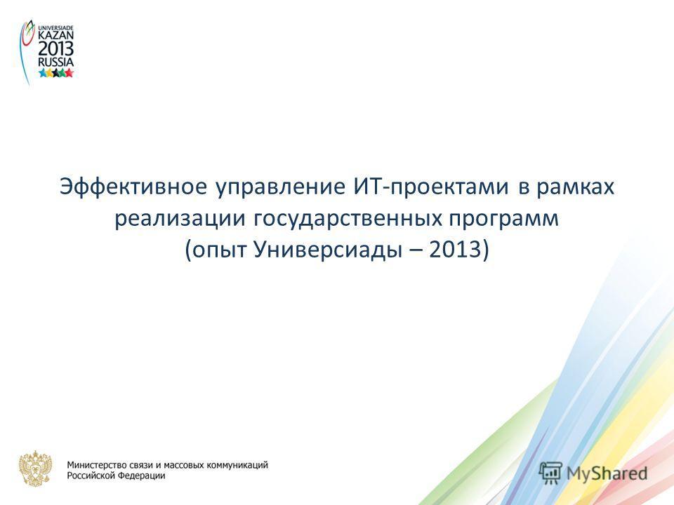 Эффективное управление ИТ-проектами в рамках реализации государственных программ (опыт Универсиады – 2013)