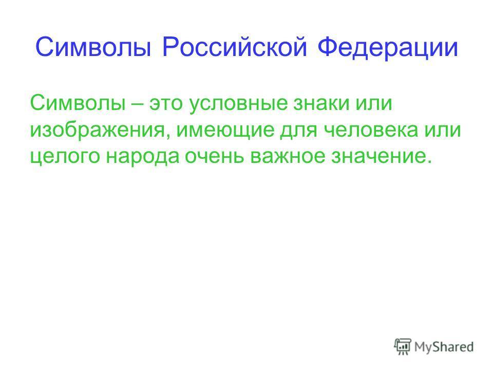 Символы Российской Федерации Символы – это условные знаки или изображения, имеющие для человека или целого народа очень важное значение.