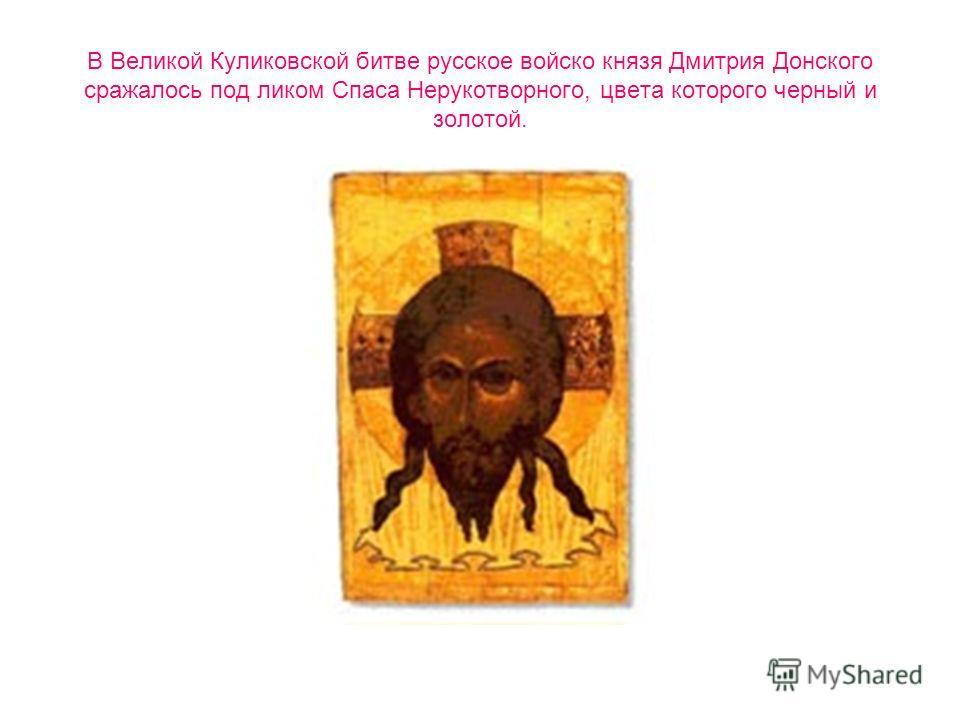 В Великой Куликовской битве русское войско князя Дмитрия Донского сражалось под ликом Спаса Нерукотворного, цвета которого черный и золотой.