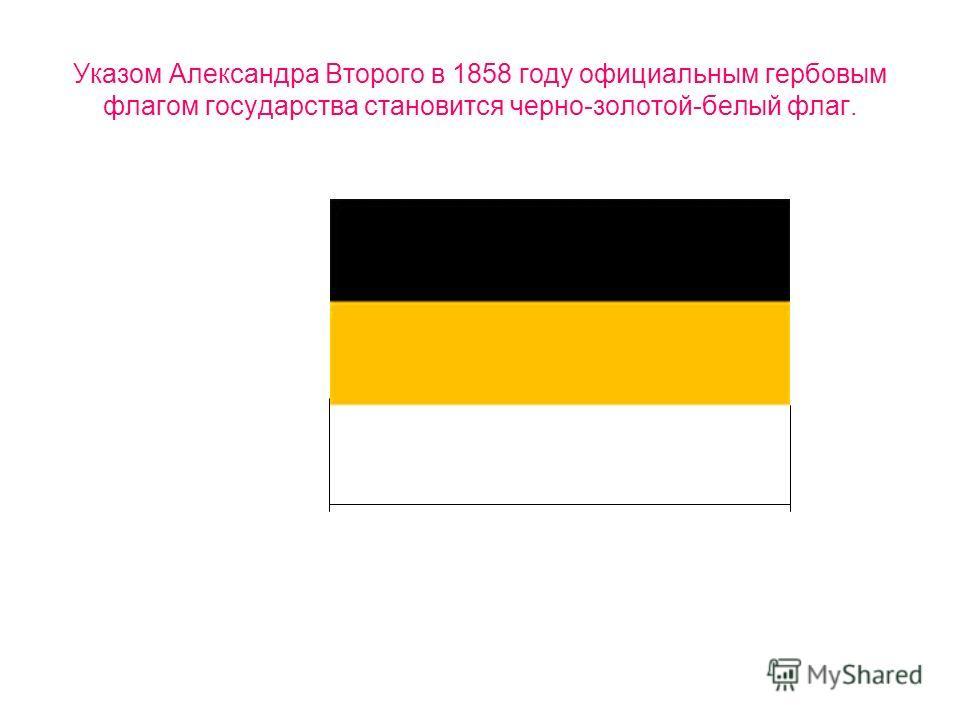 Указом Александра Второго в 1858 году официальным гербовым флагом государства становится черно-золотой-белый флаг.