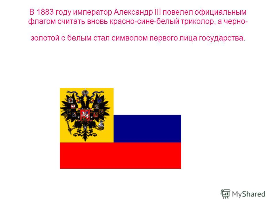 В 1883 году император Александр III повелел официальным флагом считать вновь красно-сине-белый триколор, а черно- золотой с белым стал символом первого лица государства.