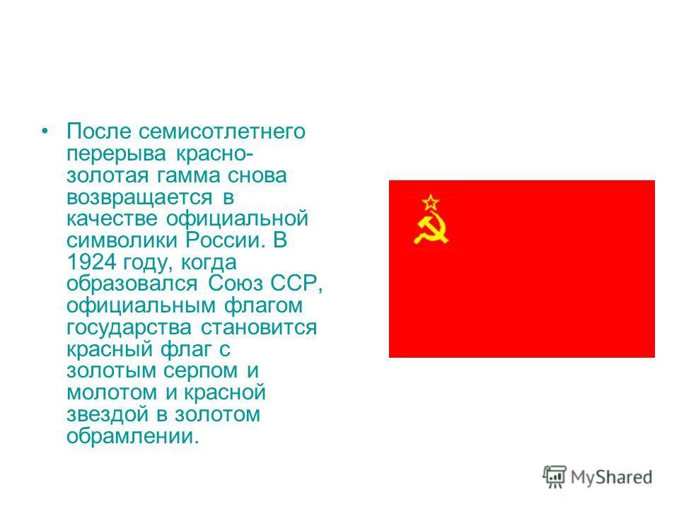 После семисотлетнего перерыва красно- золотая гамма снова возвращается в качестве официальной символики России. В 1924 году, когда образовался Союз ССР, официальным флагом государства становится красный флаг с золотым серпом и молотом и красной звезд
