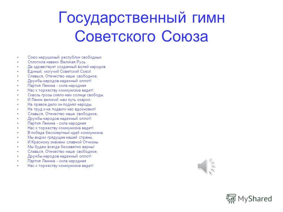 Государственный гимн Советского Союза Союз нерушимый республик свободных Сплотила навеки Великая Русь. Да здравствует созданный волей народов Единый, могучий Советский Союз! Славься, Отечество наше свободное, Дружбы народов надежный оплот! Партия Лен