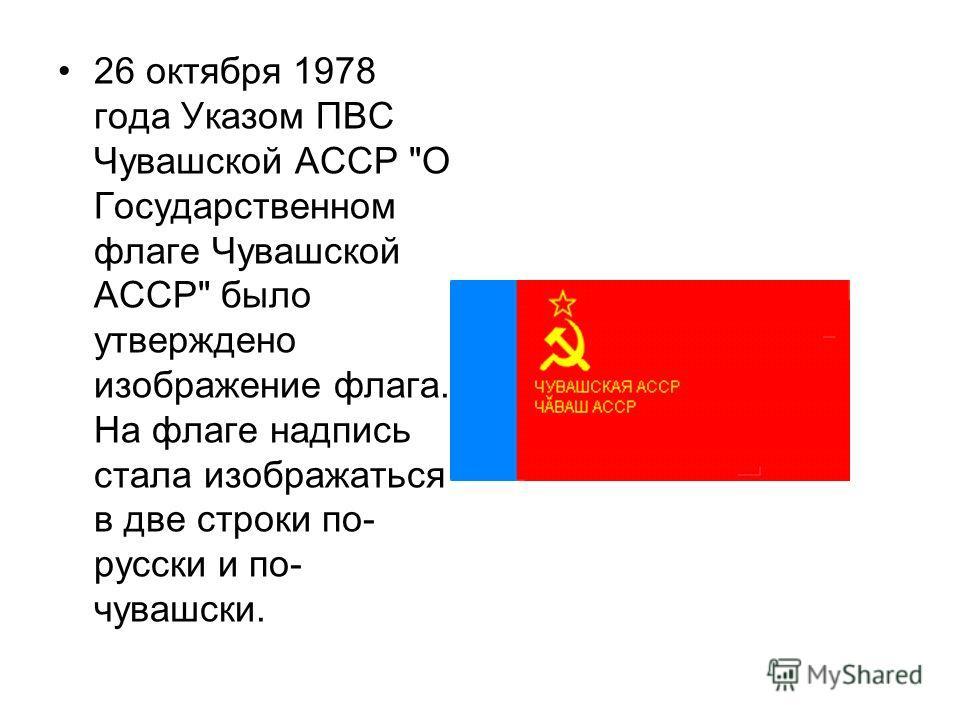 26 октября 1978 года Указом ПВС Чувашской АССР О Государственном флаге Чувашской АССР было утверждено изображение флага. На флаге надпись стала изображаться в две строки по- русски и по- чувашски.