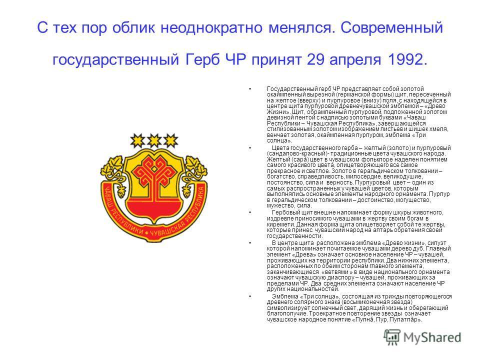 С тех пор облик неоднократно менялся. Современный государственный Герб ЧР принят 29 апреля 1992. Государственный герб ЧР представляет собой золотой окаймленный вырезной (германской формы) щит, пересеченный на желтое (вверху) и пурпуровое (внизу) поля