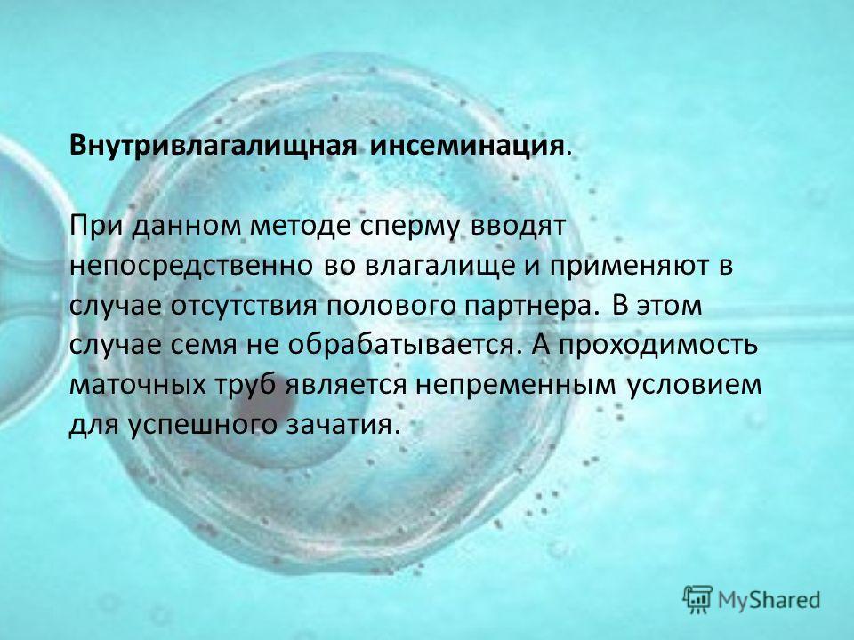 Внутривлагалищная инсеминация. При данном методе сперму вводят непосредственно во влагалище и применяют в случае отсутствия полового партнера. В этом случае семя не обрабатывается. А проходимость маточных труб является непременным условием для успешн