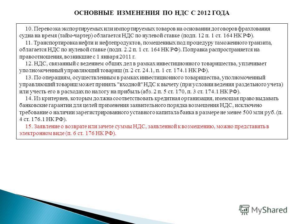 ОСНОВНЫЕ ИЗМЕНЕНИЯ ПО НДС С 2012 ГОДА 10. Перевозка экспортируемых или импортируемых товаров на основании договоров фрахтования судна на время (тайм-чартер) облагается НДС по нулевой ставке (подп. 12 п. 1 ст. 164 НК РФ). 11. Транспортировка нефти и н